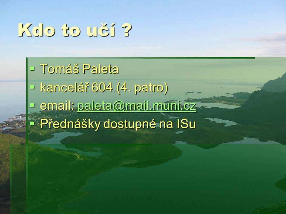 Kdo to učí ?  Tomáš Paleta  kancelář 604 (4. patro)  email: paleta@mail.muni.cz paleta@mail.muni.cz  Přednášky dostupné na ISu