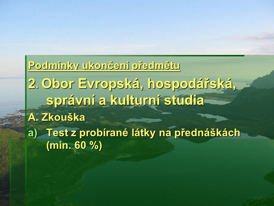 Podmínky ukončení předmětu 2. Obor Evropská, hospodářská, správní a kulturní studia A. Zkouška a)Test z probírané látky na přednáškách (min. 60 %)