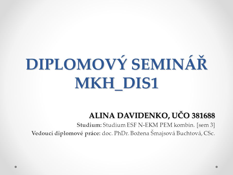 DIPLOMOVÝ SEMINÁŘ MKH_DIS1 ALINA DAVIDENKO, UČO 381688 Studium: Studium ESF N-EKM PEM kombin.