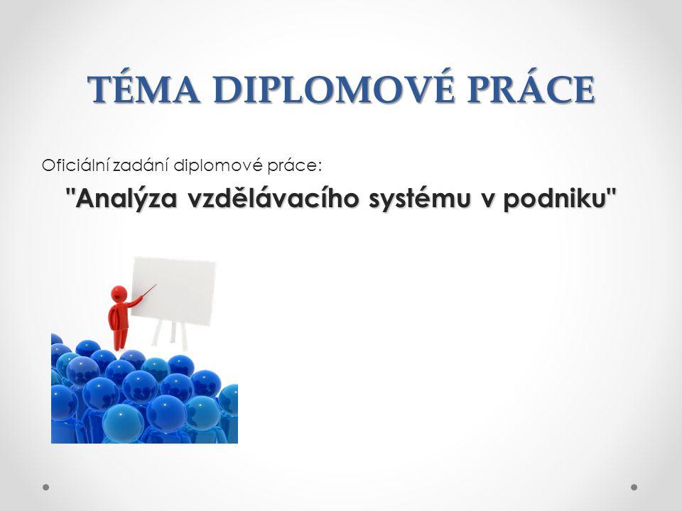 TÉMA DIPLOMOVÉ PRÁCE Oficiální zadání diplomové práce: Analýza vzdělávacího systému v podniku