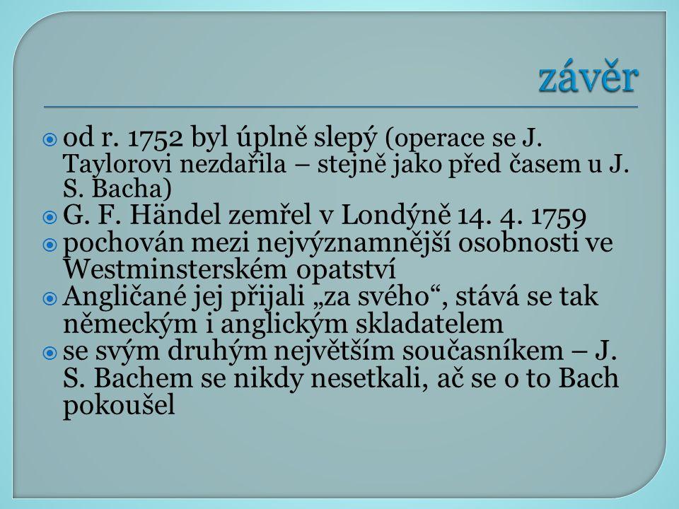  od r. 1752 byl úplně slepý (operace se J. Taylorovi nezdařila – stejně jako před časem u J. S. Bacha)  G. F. Händel zemřel v Londýně 14. 4. 1759 