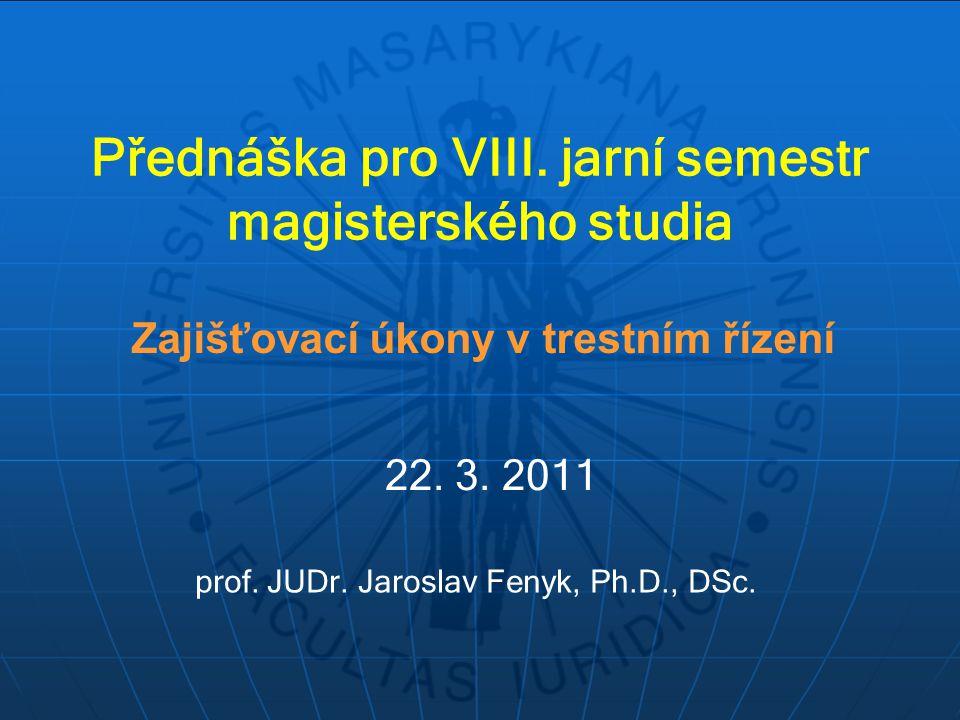 Přednáška pro VIII. jarní semestr magisterského studia Zajišťovací úkony v trestním řízení prof. JUDr. Jaroslav Fenyk, Ph.D., DSc. 22. 3. 2011