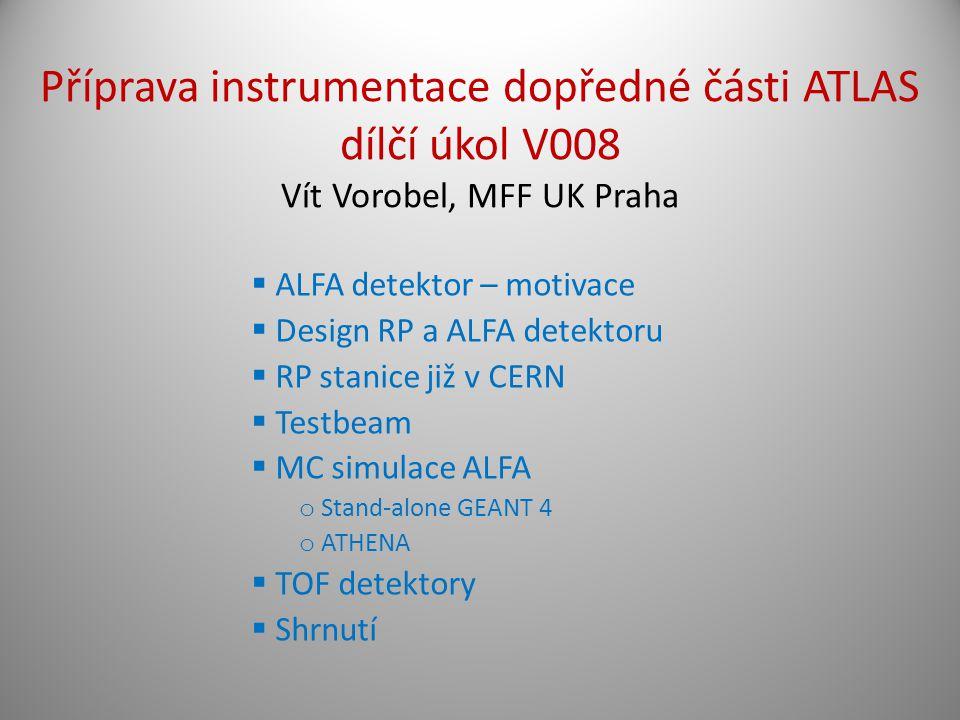  ALFA detektor – motivace  Design RP a ALFA detektoru  RP stanice již v CERN  Testbeam  MC simulace ALFA o Stand-alone GEANT 4 o ATHENA  TOF detektory  Shrnutí Příprava instrumentace dopředné části ATLAS dílčí úkol V008 Vít Vorobel, MFF UK Praha