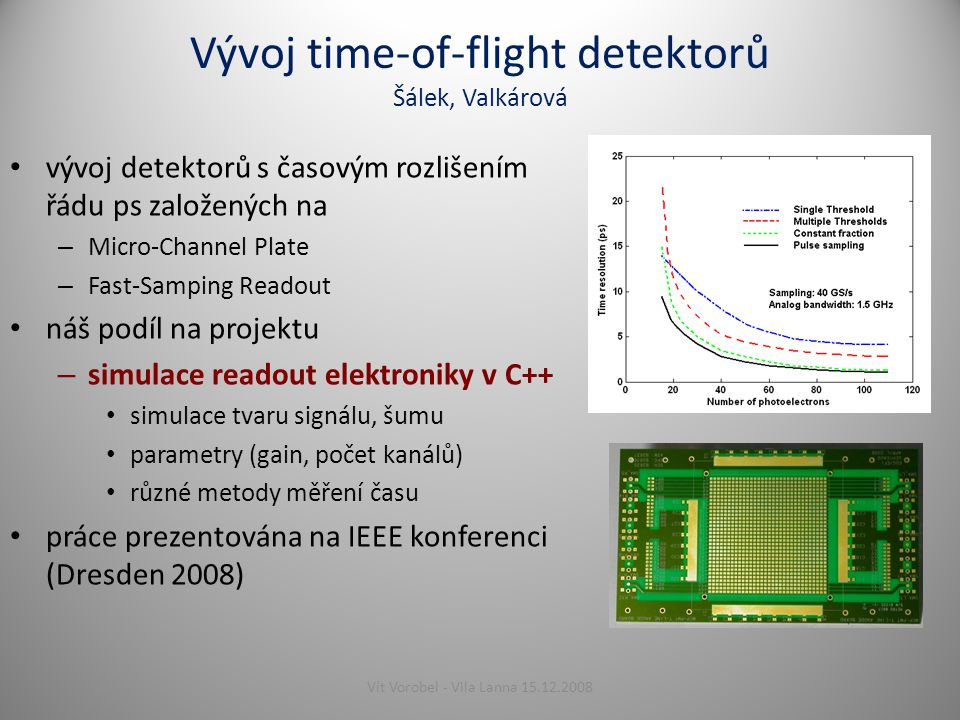Vývoj time-of-flight detektorů Šálek, Valkárová vývoj detektorů s časovým rozlišením řádu ps založených na – Micro-Channel Plate – Fast-Samping Readout náš podíl na projektu – simulace readout elektroniky v C++ simulace tvaru signálu, šumu parametry (gain, počet kanálů) různé metody měření času práce prezentována na IEEE konferenci (Dresden 2008) 8Vít Vorobel - Vila Lanna 15.12.2008