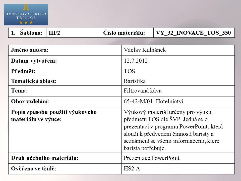 1.Šablona:III/2Číslo materiálu:VY_32_INOVACE_TOS_350 Jméno autora:Václav Kulhánek Datum vytvoření:12.7.2012 Předmět:TOS Tematická oblast:Baristika Téma:Filtrovaná káva Obor vzdělání:65-42-M/01 Hotelnictví Popis způsobu použití výukového materiálu ve výuce: Výukový materiál určený pro výuku předmětu TOS dle ŠVP.