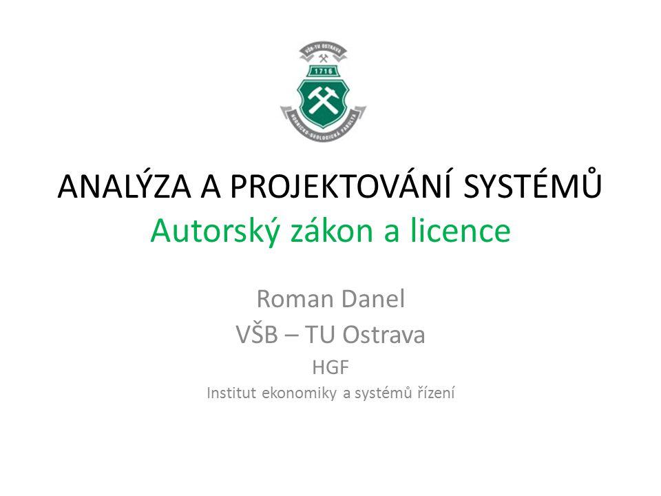 ANALÝZA A PROJEKTOVÁNÍ SYSTÉMŮ Autorský zákon a licence Roman Danel VŠB – TU Ostrava HGF Institut ekonomiky a systémů řízení
