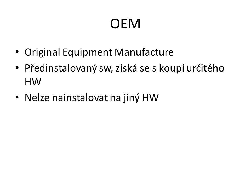OEM Original Equipment Manufacture Předinstalovaný sw, získá se s koupí určitého HW Nelze nainstalovat na jiný HW