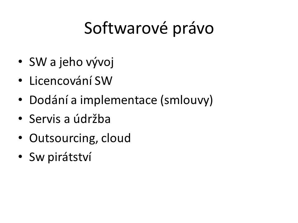 Softwarové právo SW a jeho vývoj Licencování SW Dodání a implementace (smlouvy) Servis a údržba Outsourcing, cloud Sw pirátství