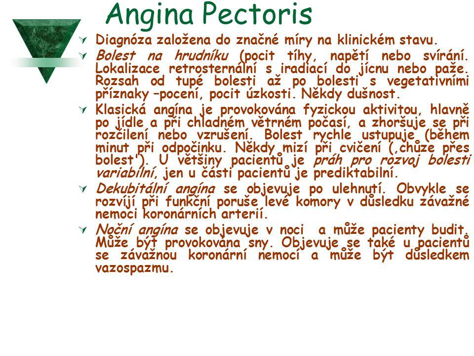 Angina Pectoris  Diagnóza založena do značné míry na klinickém stavu.  Bolest na hrudníku (pocit tíhy, napětí nebo svírání. Lokalizace retrosternáln