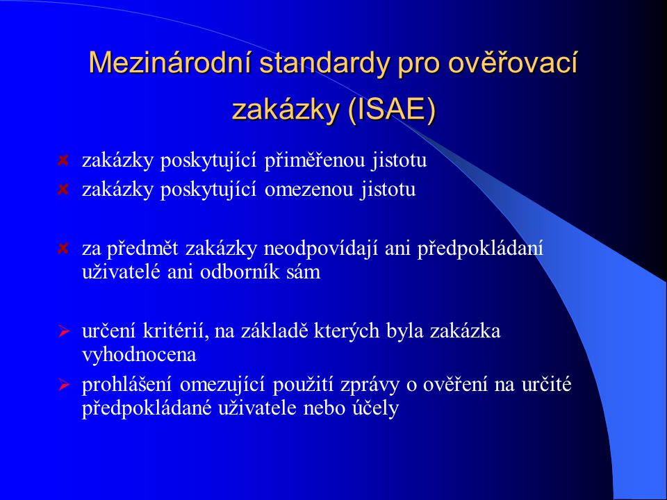 Mezinárodní standardy pro ověřovací zakázky (ISAE) zakázky poskytující přiměřenou jistotu zakázky poskytující omezenou jistotu za předmět zakázky neodpovídají ani předpokládaní uživatelé ani odborník sám  určení kritérií, na základě kterých byla zakázka vyhodnocena  prohlášení omezující použití zprávy o ověření na určité předpokládané uživatele nebo účely