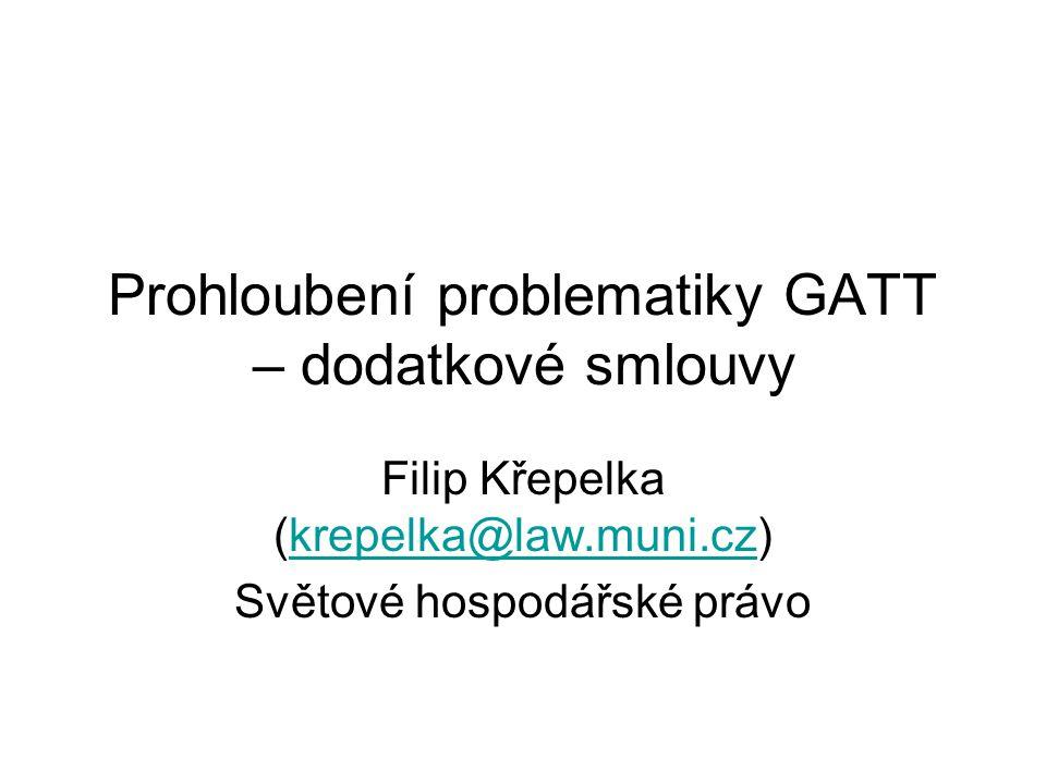 Prohloubení problematiky GATT – dodatkové smlouvy Filip Křepelka (krepelka@law.muni.cz)krepelka@law.muni.cz Světové hospodářské právo