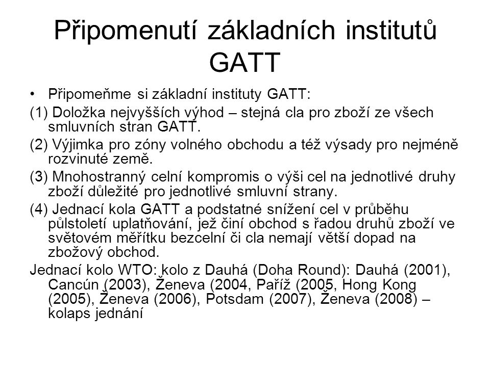 Připomenutí základních institutů GATT Připomeňme si základní instituty GATT: (1) Doložka nejvyšších výhod – stejná cla pro zboží ze všech smluvních st