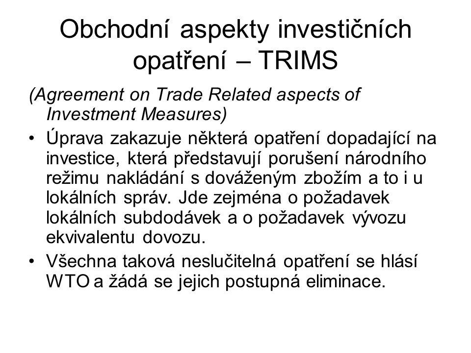 Obchodní aspekty investičních opatření – TRIMS (Agreement on Trade Related aspects of Investment Measures) Úprava zakazuje některá opatření dopadající