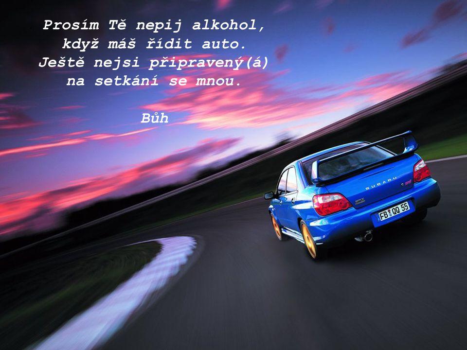 Prosím Tě nepij alkohol, když máš řídit auto. Ještě nejsi připravený(á) na setkání se mnou. Bůh