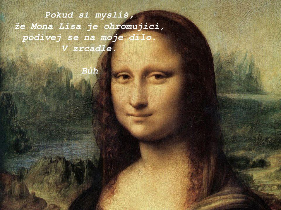 Pokud si myslíš, že Mona Lisa je ohromující, podívej se na moje dílo. V zrcadle. Bůh