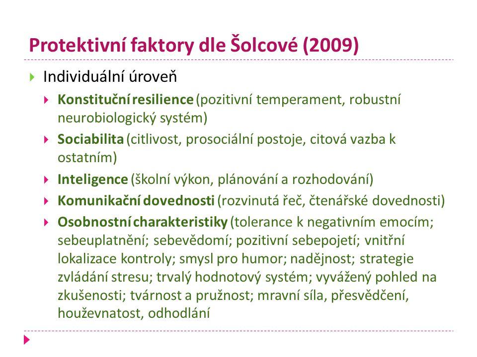 Protektivní faktory dle Šolcové (2009)  Individuální úroveň  Konstituční resilience (pozitivní temperament, robustní neurobiologický systém)  Socia