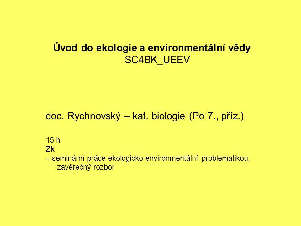 doc. Rychnovský – kat. biologie (Po 7., příz.) 15 h Zk – seminární práce ekologicko-environmentální problematikou, závěrečný rozbor Úvod do ekologie a
