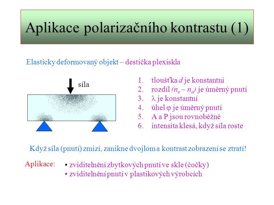 Aplikace polarizačního kontrastu (2) Dvojlom vyvolaný orientací makromolekul: natažení polyetylenové folie izotropní dvojlom vyvolaný přednostní orientací makromolekul 1.tloušťka folie d je konstantní 2.rozdíl (n e – n o ) je úměrný stupni orientace makromolekul  je konstantní 4.úhel  je úměrný stupni orientace 5.optická osa má směr orientace makromolekuly polyetylénu Intenzita obrazu při A a P rovnoběžných: nedeformovaná – bez kontrastu (  = 0) natažená – intenzita klesá (  > 0) největší kontrast při  = 45 o