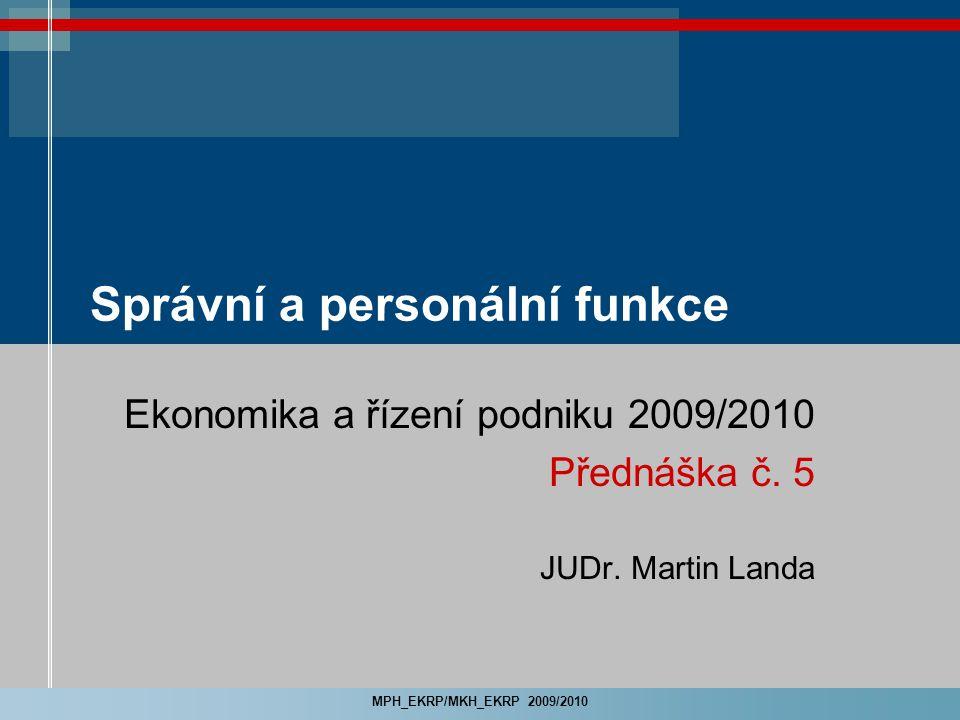 MPH_EKRP/MKH_EKRP 2009/2010 Správní a personální funkce Ekonomika a řízení podniku 2009/2010 Přednáška č. 5 JUDr. Martin Landa
