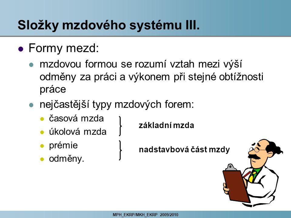 MPH_EKRP/MKH_EKRP 2009/2010 Složky mzdového systému III. Formy mezd: mzdovou formou se rozumí vztah mezi výší odměny za práci a výkonem při stejné obt