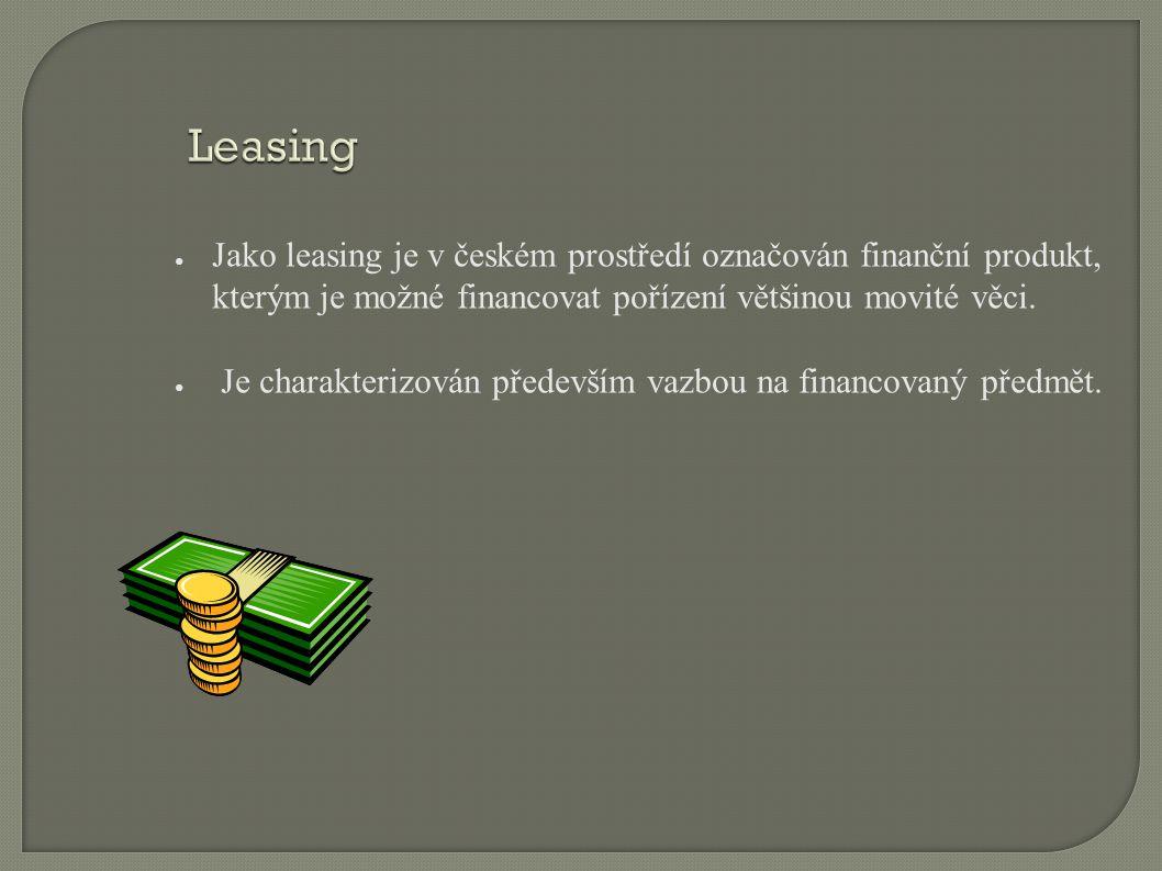 Leasing ● Jako leasing je v českém prostředí označován finanční produkt, kterým je možné financovat pořízení většinou movité věci. ● Je charakterizová
