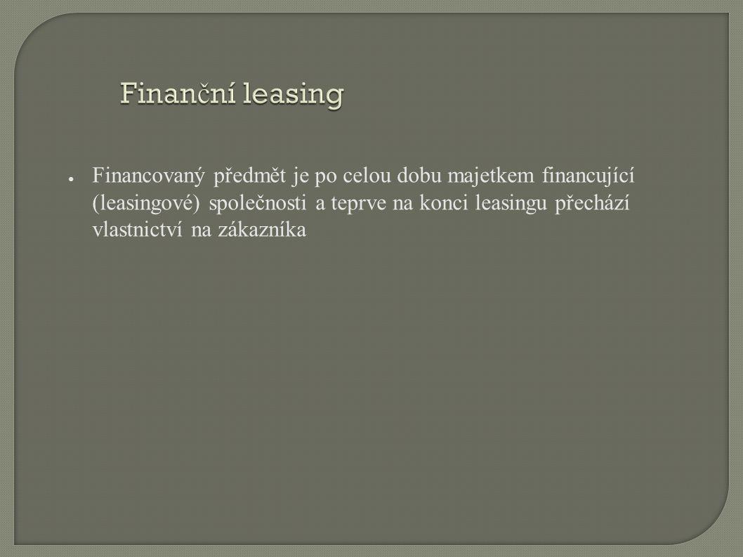 Finan č ní leasing ● Financovaný předmět je po celou dobu majetkem financující (leasingové) společnosti a teprve na konci leasingu přechází vlastnictví na zákazníka