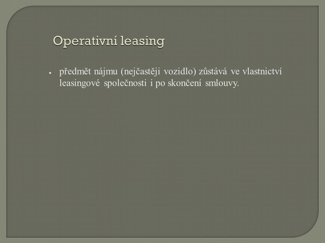 Operativní leasing ● předmět nájmu (nejčastěji vozidlo) zůstává ve vlastnictví leasingové společnosti i po skončení smlouvy.