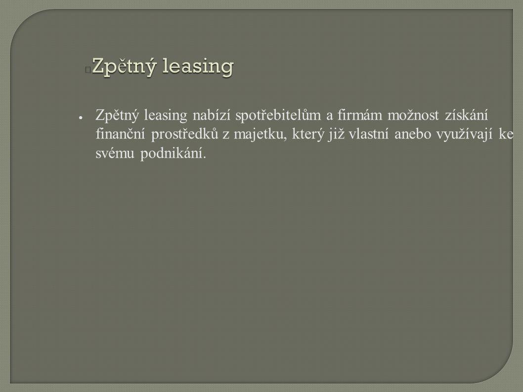 Zp ě tný leasing ● Zpětný leasing nabízí spotřebitelům a firmám možnost získání finanční prostředků z majetku, který již vlastní anebo využívají ke sv