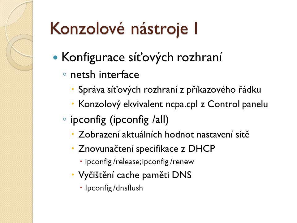 Konzolové nástroje I Konfigurace síťových rozhraní ◦ netsh interface  Správa síťových rozhraní z příkazového řádku  Konzolový ekvivalent ncpa.cpl z Control panelu ◦ ipconfig (ipconfig /all)  Zobrazení aktuálních hodnot nastavení sítě  Znovunačtení specifikace z DHCP  ipconfig /release; ipconfig /renew  Vyčištění cache paměti DNS  Ipconfig /dnsflush