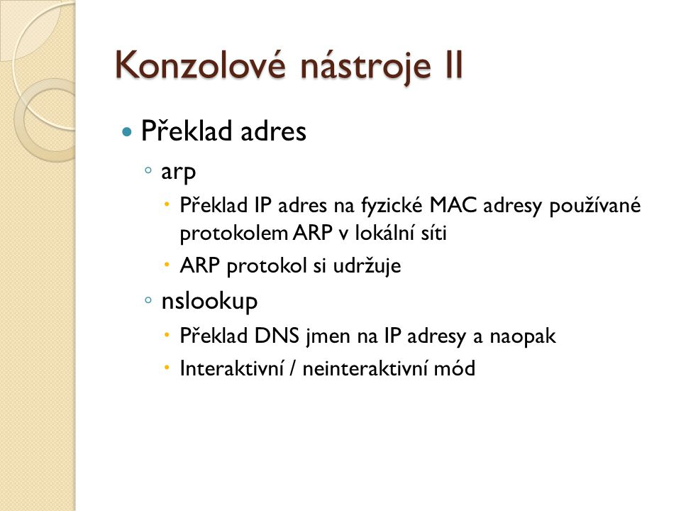 Konzolové nástroje II Překlad adres ◦ arp  Překlad IP adres na fyzické MAC adresy používané protokolem ARP v lokální síti  ARP protokol si udržuje ◦ nslookup  Překlad DNS jmen na IP adresy a naopak  Interaktivní / neinteraktivní mód