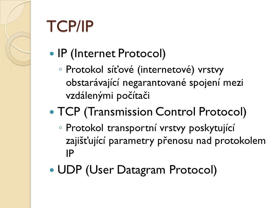 TCP/IP IP (Internet Protocol) ◦ Protokol síťové (internetové) vrstvy obstarávající negarantované spojení mezi vzdálenými počítači TCP (Transmission Control Protocol) ◦ Protokol transportní vrstvy poskytující zajišťující parametry přenosu nad protokolem IP UDP (User Datagram Protocol)