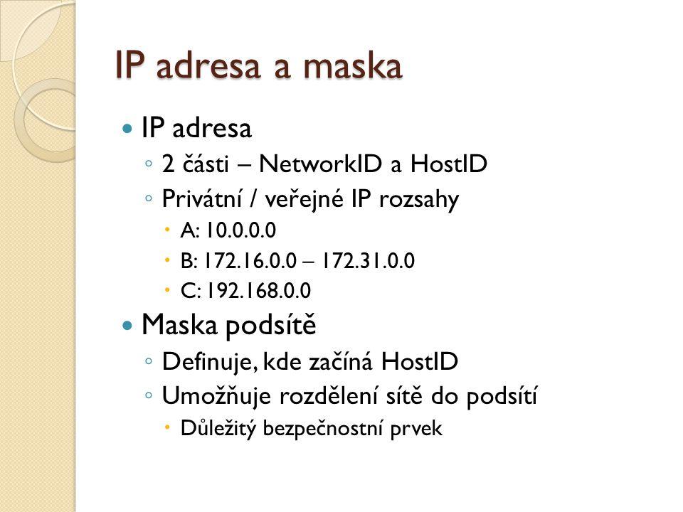 IP adresa a maska IP adresa ◦ 2 části – NetworkID a HostID ◦ Privátní / veřejné IP rozsahy  A: 10.0.0.0  B: 172.16.0.0 – 172.31.0.0  C: 192.168.0.0 Maska podsítě ◦ Definuje, kde začíná HostID ◦ Umožňuje rozdělení sítě do podsítí  Důležitý bezpečnostní prvek