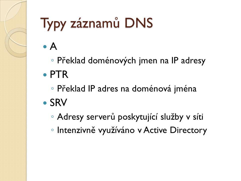 Typy záznamů DNS A ◦ Překlad doménových jmen na IP adresy PTR ◦ Překlad IP adres na doménová jména SRV ◦ Adresy serverů poskytující služby v síti ◦ Intenzivně využíváno v Active Directory