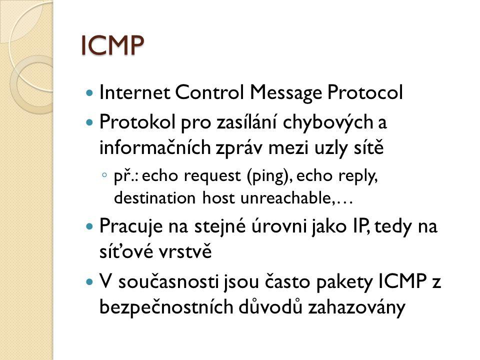 ICMP Internet Control Message Protocol Protokol pro zasílání chybových a informačních zpráv mezi uzly sítě ◦ př.: echo request (ping), echo reply, destination host unreachable,… Pracuje na stejné úrovni jako IP, tedy na síťové vrstvě V současnosti jsou často pakety ICMP z bezpečnostních důvodů zahazovány