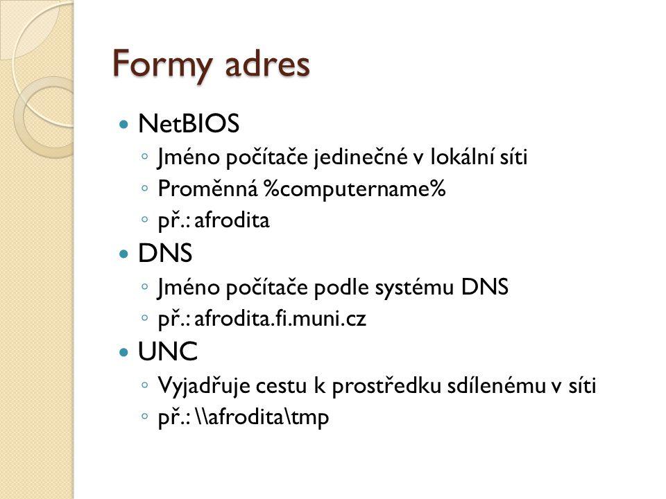 Formy adres NetBIOS ◦ Jméno počítače jedinečné v lokální síti ◦ Proměnná %computername% ◦ př.: afrodita DNS ◦ Jméno počítače podle systému DNS ◦ př.: afrodita.fi.muni.cz UNC ◦ Vyjadřuje cestu k prostředku sdílenému v síti ◦ př.: \\afrodita\tmp