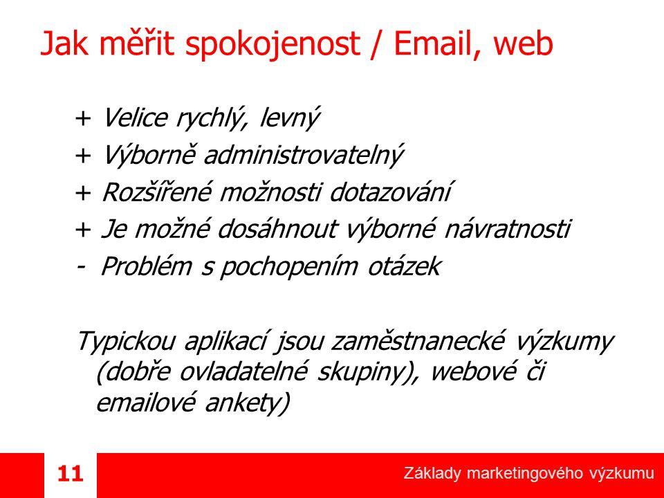 Základy marketingového výzkumu 11 Jak měřit spokojenost / Email, web + Velice rychlý, levný + Výborně administrovatelný + Rozšířené možnosti dotazování + Je možné dosáhnout výborné návratnosti - Problém s pochopením otázek Typickou aplikací jsou zaměstnanecké výzkumy (dobře ovladatelné skupiny), webové či emailové ankety)