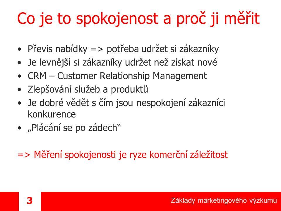 """Základy marketingového výzkumu 3 Co je to spokojenost a proč ji měřit Převis nabídky => potřeba udržet si zákazníky Je levnější si zákazníky udržet než získat nové CRM – Customer Relationship Management Zlepšování služeb a produktů Je dobré vědět s čím jsou nespokojení zákazníci konkurence """"Plácání se po zádech => Měření spokojenosti je ryze komerční záležitost"""