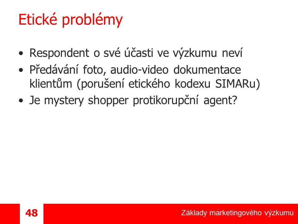 Základy marketingového výzkumu 48 Etické problémy Respondent o své účasti ve výzkumu neví Předávání foto, audio-video dokumentace klientům (porušení etického kodexu SIMARu) Je mystery shopper protikorupční agent?