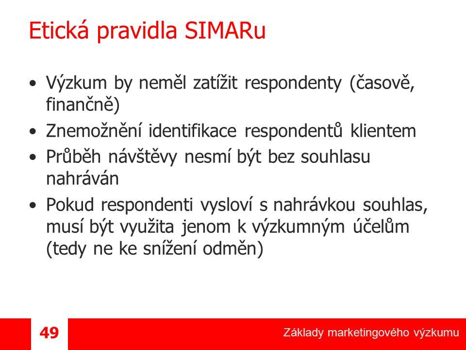 Základy marketingového výzkumu 49 Etická pravidla SIMARu Výzkum by neměl zatížit respondenty (časově, finančně) Znemožnění identifikace respondentů klientem Průběh návštěvy nesmí být bez souhlasu nahráván Pokud respondenti vysloví s nahrávkou souhlas, musí být využita jenom k výzkumným účelům (tedy ne ke snížení odměn)