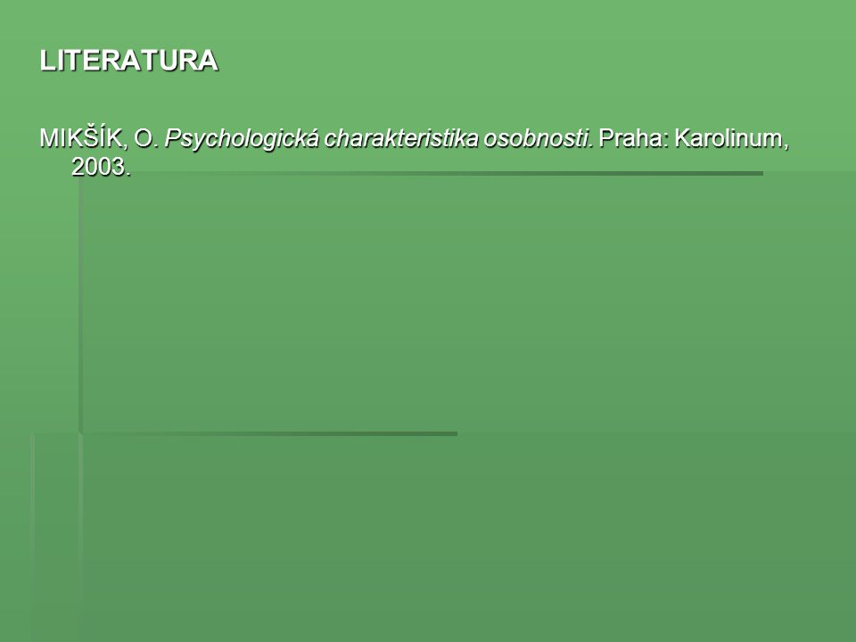 LITERATURA MIKŠÍK, O. Psychologická charakteristika osobnosti. Praha: Karolinum, 2003.