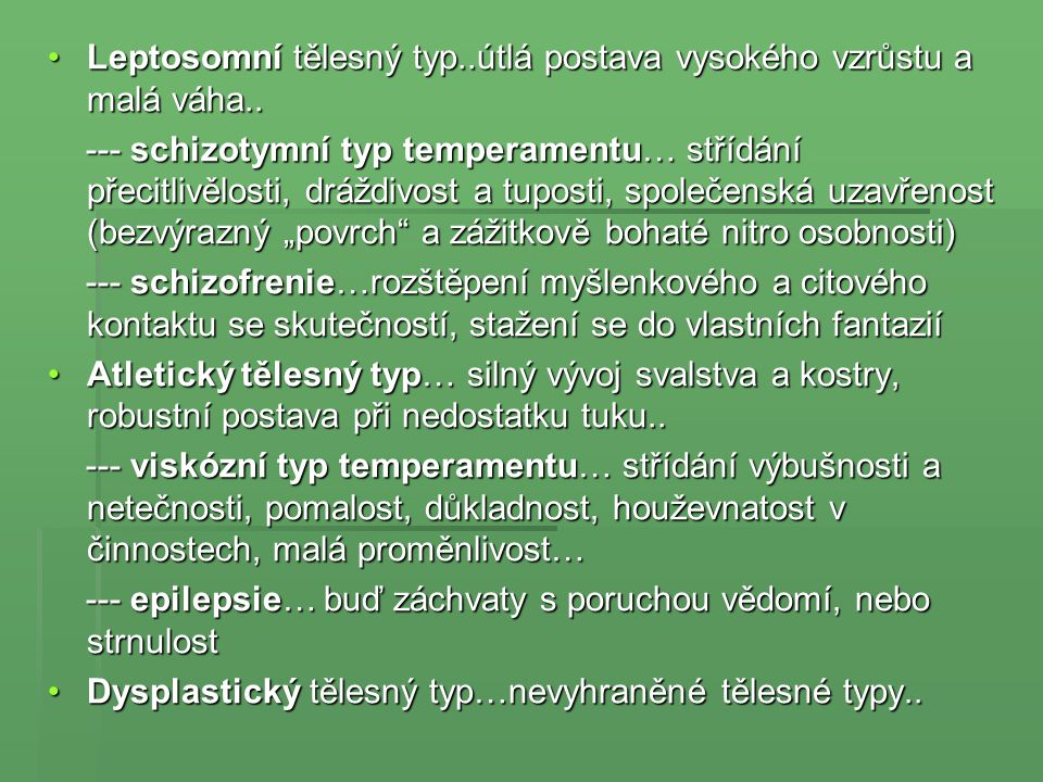  Sheldonova konstituční typologie… za základní zdroj tělesné konstituce a temperamentové charakteristiky osobnosti uvažuje rozdílné relace ve vývoji zárodečných blan..(ektoderm..střeva, zažívací orgány; mesoderm..svalovina, vyměšování, pohlavní orgány; endoderm..kůže, smyslové orgány, nervy) …obdobný klasifikační systém jako Kretschmer …obdobný klasifikační systém jako Kretschmer Endomorf (tělesná stavba)…měkkost, kulatost.