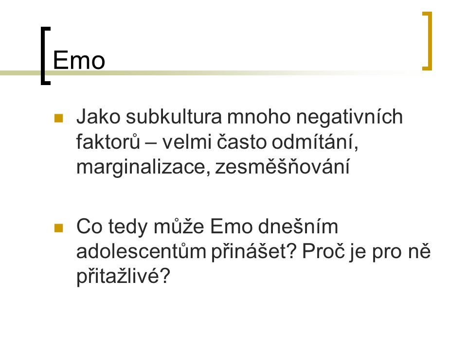 Výzkum v ČR/IT (2009-2010) Rozhovory s 40 příslušníky Emo subkultury (17 CZ, 23 IT) Emo subkultura popisována jako něco, s čím se mohou adolescenti ztotožnit – vyjadřování autentických emocí, blízká skupina, podpora; emo jako skupina citlivějších, vnímavých lidí, Emo jako důležitá vrstevnická skupina