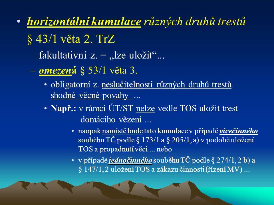 """horizontální kumulace různých druhů trestů § 43/1 věta 2. TrZ –fakultativní z. = """"lze uložit""""... –omezená § 53/1 věta 3. obligatorní z. neslučitelnost"""