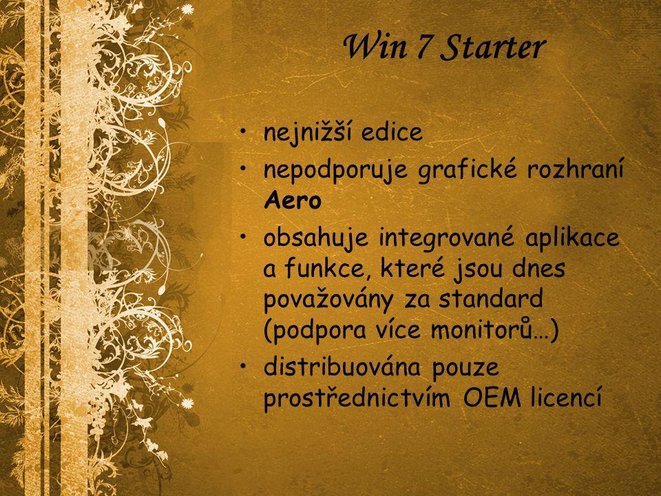 Win 7 Starter nejnižší edice nepodporuje grafické rozhraní Aero obsahuje integrované aplikace a funkce, které jsou dnes považovány za standard (podpora více monitorů…) distribuována pouze prostřednictvím OEM licencí