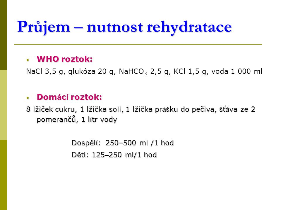 Průjem – nutnost rehydratace WHO roztok: WHO roztok: NaCl 3,5 g, glukóza 20 g, NaHCO 3 2,5 g, KCl 1,5 g, voda 1 000 ml Dom á c í roztok: Dom á c í roztok: 8 lžiček cukru, 1 lžička soli, 1 lžička pr áš ku do pečiva, š ť á va ze 2 pomerančů, 1 litr vody Dospěl í : 250–500 ml /1 hod Dospěl í : 250–500 ml /1 hod Děti: 125 – 250 ml/1 hod Děti: 125 – 250 ml/1 hod