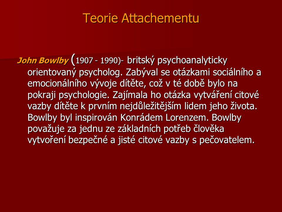 Teorie Attachementu John Bowlby ( 1907 - 1990)- britský psychoanalyticky orientovaný psycholog. Zabýval se otázkami sociálního a emocionálního vývoje