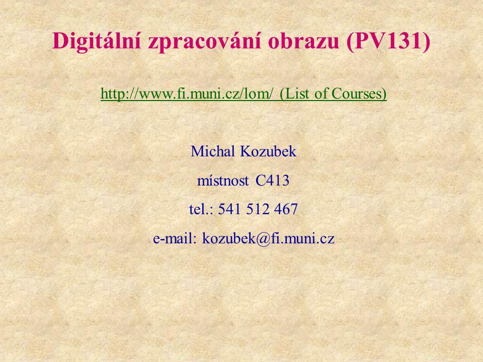 Digitální zpracování obrazu (PV131) http://www.fi.muni.cz/lom/ (List of Courses) Michal Kozubek místnost C413 tel.: 541 512 467 e-mail: kozubek@fi.mun