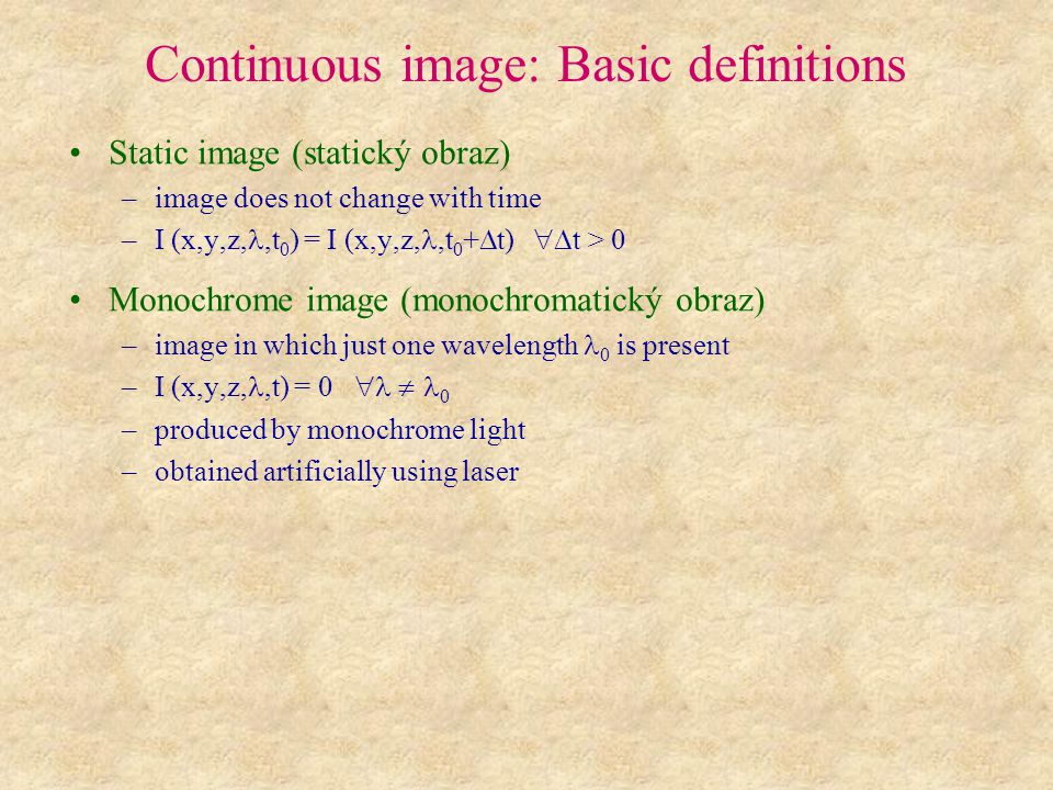 Continuous image: Basic definitions Static image (statický obraz) –image does not change with time –I (x,y,z,,t 0 ) = I (x,y,z,,t 0 +  t)  t > 0 Monochrome image (monochromatický obraz) –image in which just one wavelength 0 is present –I (x,y,z,,t) = 0   0 –produced by monochrome light –obtained artificially using laser