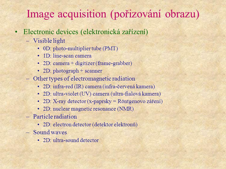 Image acquisition (pořizování obrazu) Electronic devices (elektronická zařízení) –Visible light 0D: photo-multiplier tube (PMT) 1D: line-scan camera 2