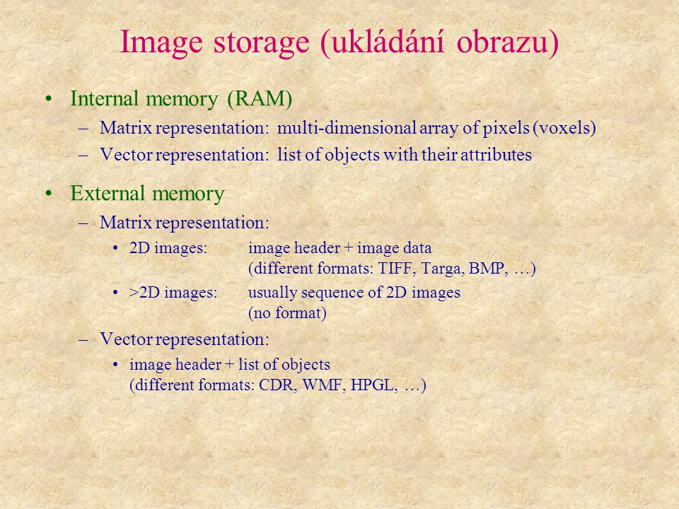 Image storage (ukládání obrazu) Internal memory (RAM) –Matrix representation: multi-dimensional array of pixels (voxels) –Vector representation: list of objects with their attributes External memory –Matrix representation: 2D images:image header + image data (different formats: TIFF, Targa, BMP, …) >2D images:usually sequence of 2D images (no format) –Vector representation: image header + list of objects (different formats: CDR, WMF, HPGL, …)
